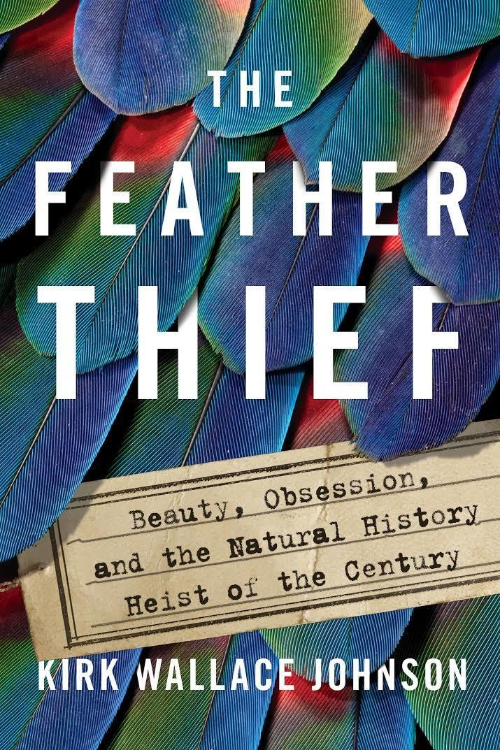 Feather Thief: Beauty, Obsession, and the Natural History Heist of the Century by Kirk Wallace Johnson